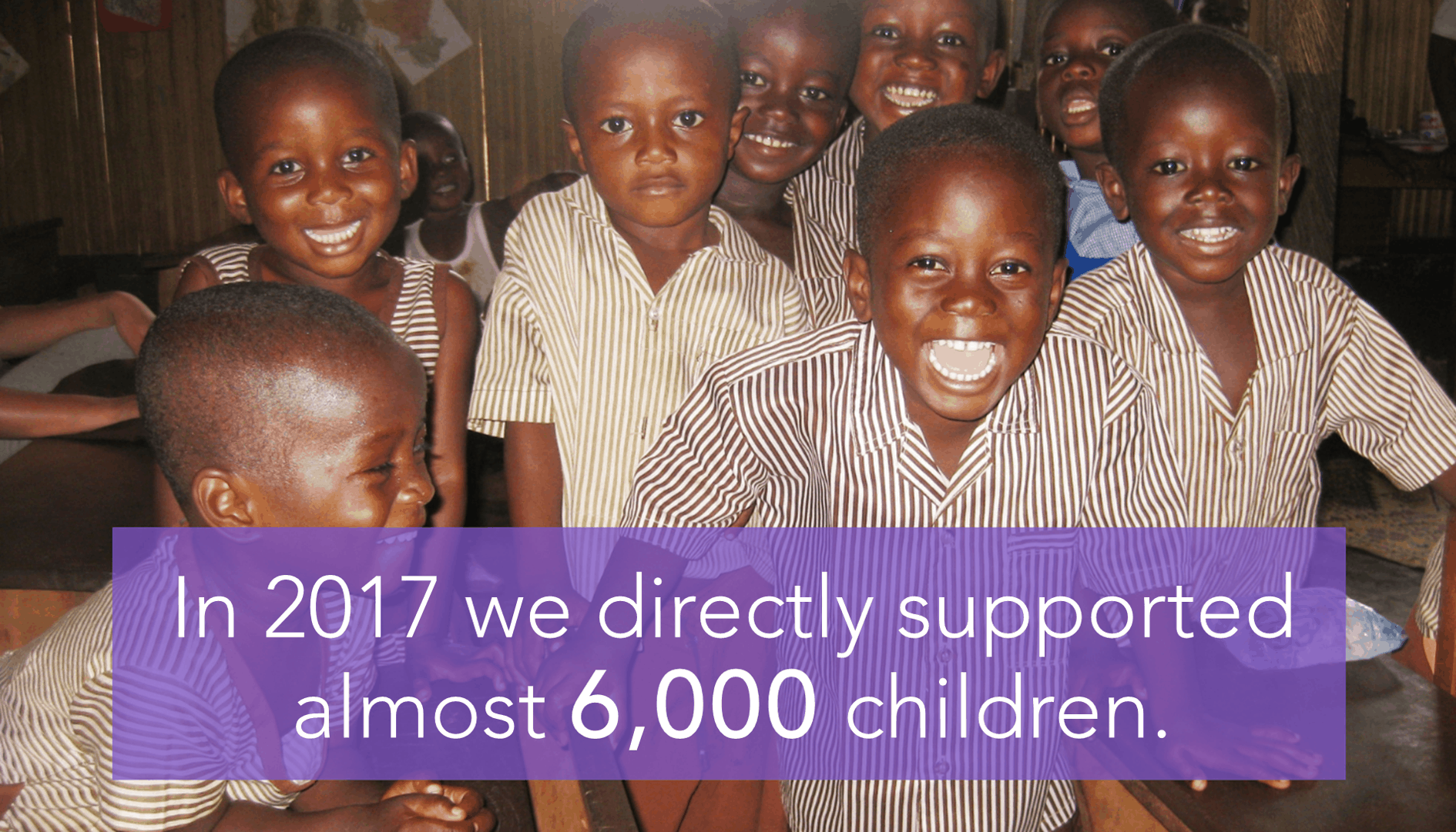 In 2017 we directly supported almost 6,000 children