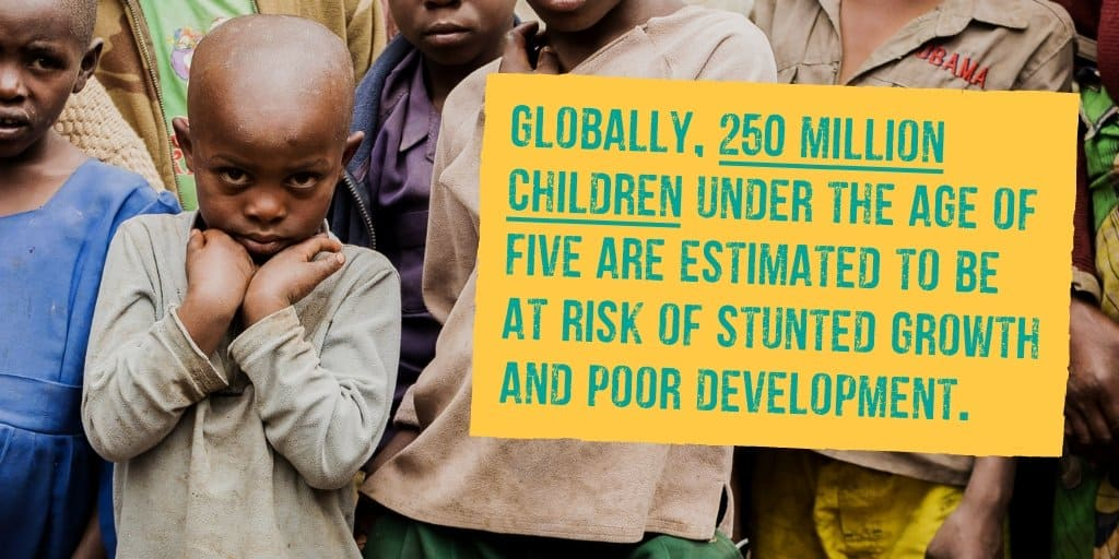 Globally, 250 million children under the age of five are estimated to be at risk of stunted growth and poor development.